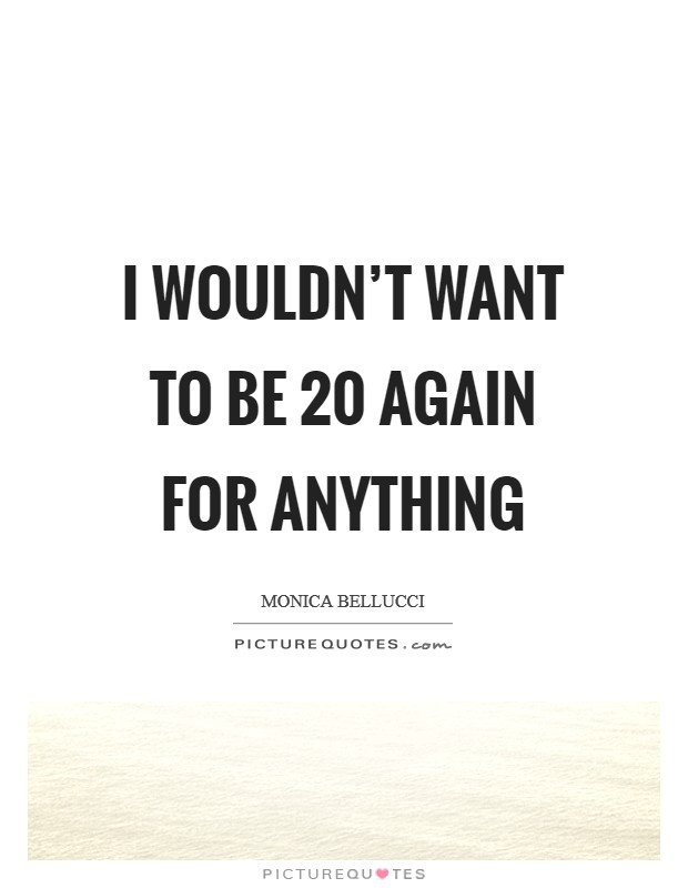 I wouldn't want to be 20 again for anything Picture Quote #1