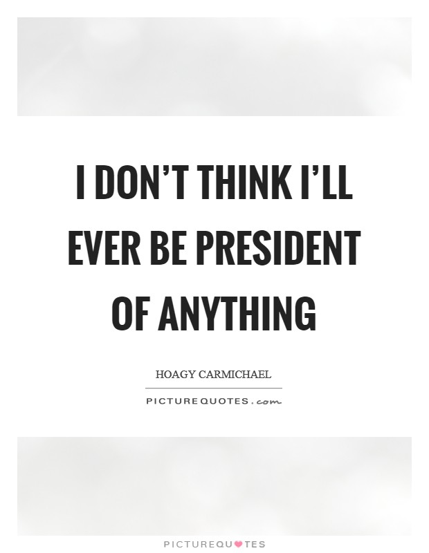 I don't think I'll ever be president of anything Picture Quote #1