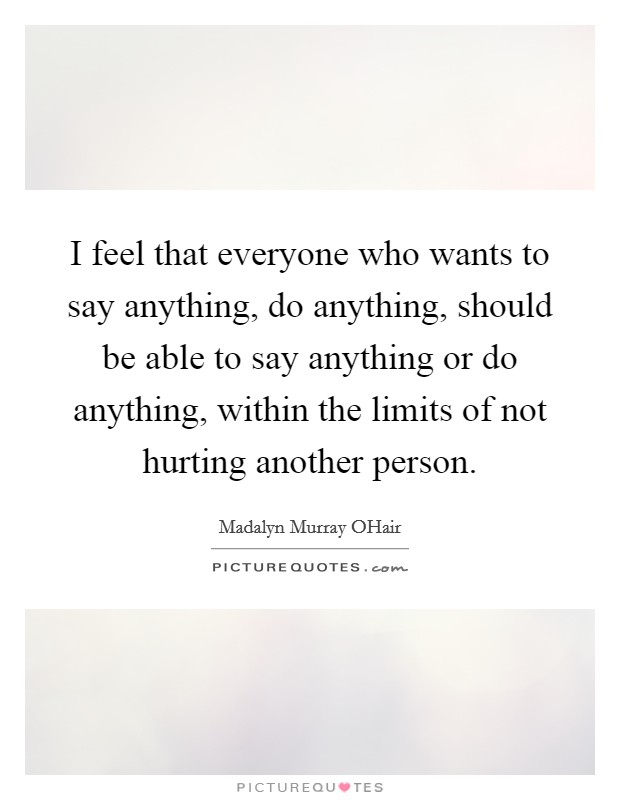 I feel that everyone who wants to say anything, do anything, should be able to say anything or do anything, within the limits of not hurting another person Picture Quote #1