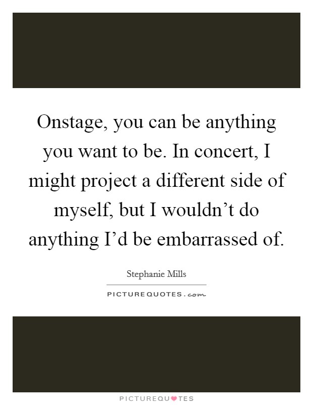 Onstage, you can be anything you want to be. In concert, I might project a different side of myself, but I wouldn't do anything I'd be embarrassed of Picture Quote #1