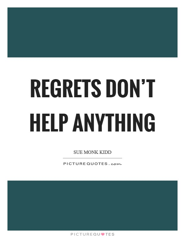 Regrets don't help anything Picture Quote #1