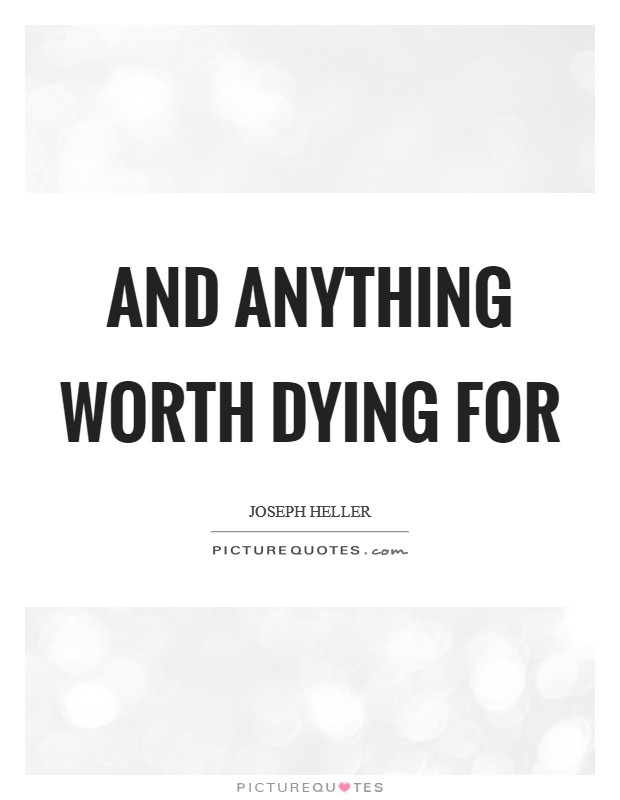 And anything worth dying for Picture Quote #1