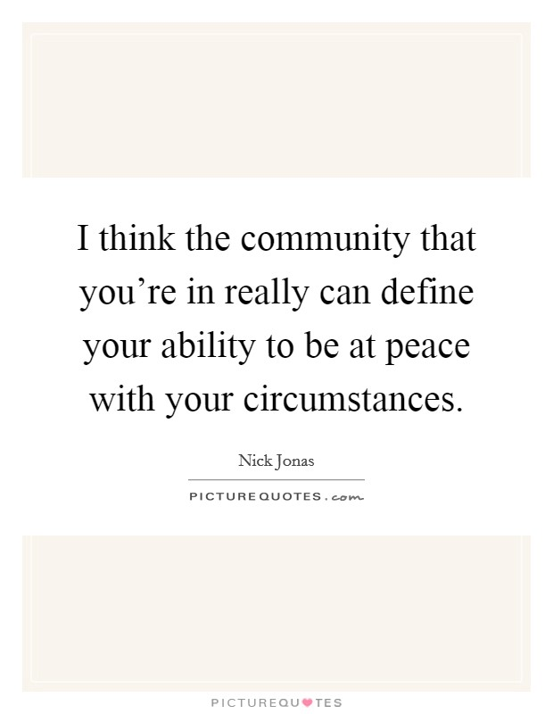 I think the community that you're in really can define your ability to be at peace with your circumstances Picture Quote #1