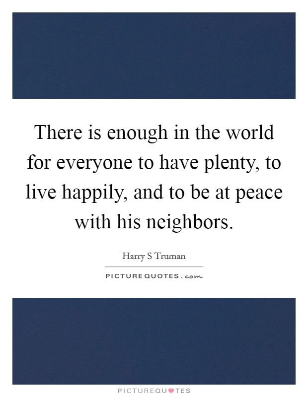 There is enough in the world for everyone to have plenty, to live happily, and to be at peace with his neighbors Picture Quote #1