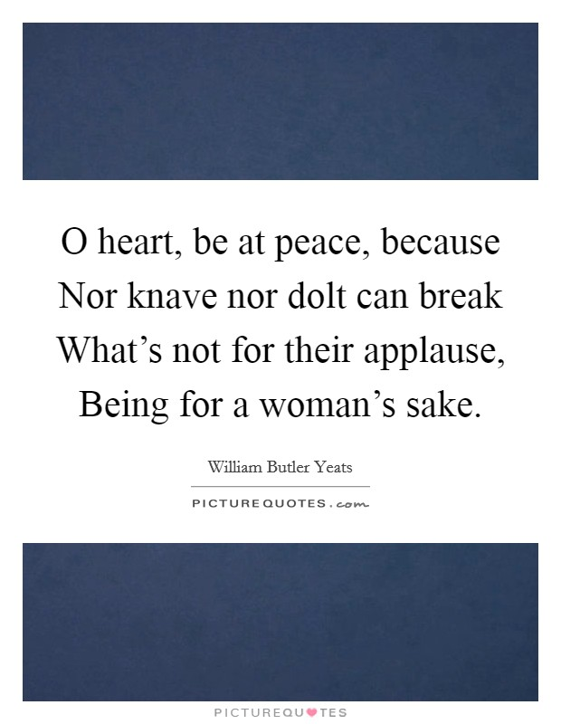 O heart, be at peace, because Nor knave nor dolt can break What's not for their applause, Being for a woman's sake Picture Quote #1
