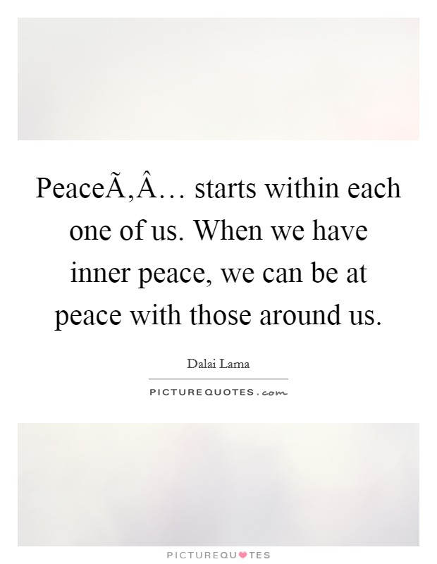 Peace… starts within each one of us. When we have inner peace, we can be at peace with those around us Picture Quote #1