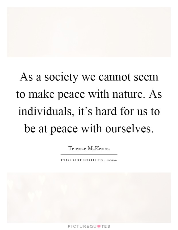 As a society we cannot seem to make peace with nature. As individuals, it's hard for us to be at peace with ourselves Picture Quote #1