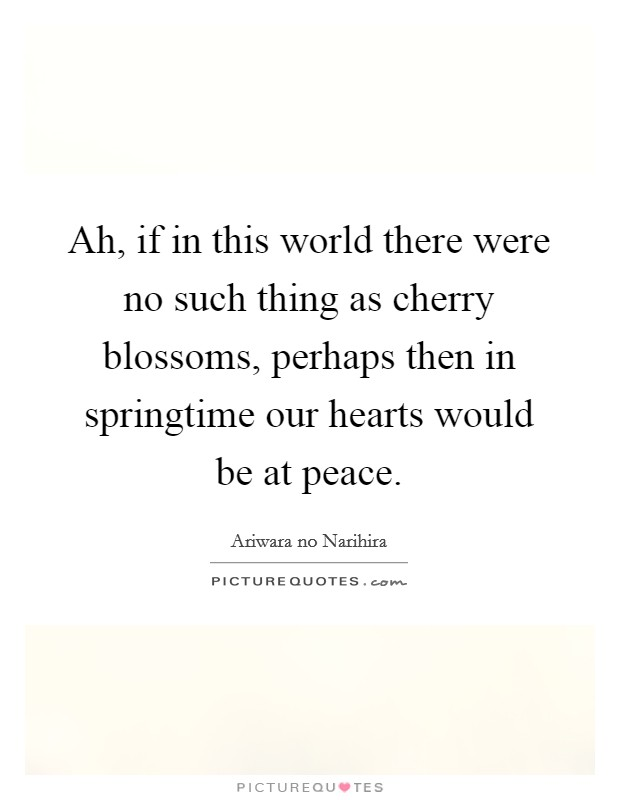 Ah, if in this world there were no such thing as cherry blossoms, perhaps then in springtime our hearts would be at peace Picture Quote #1