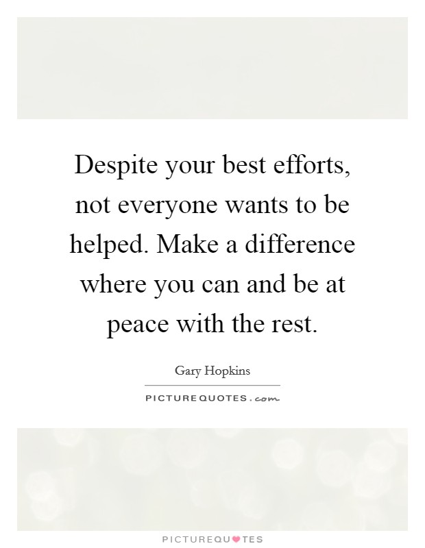 Despite your best efforts, not everyone wants to be helped. Make a difference where you can and be at peace with the rest Picture Quote #1