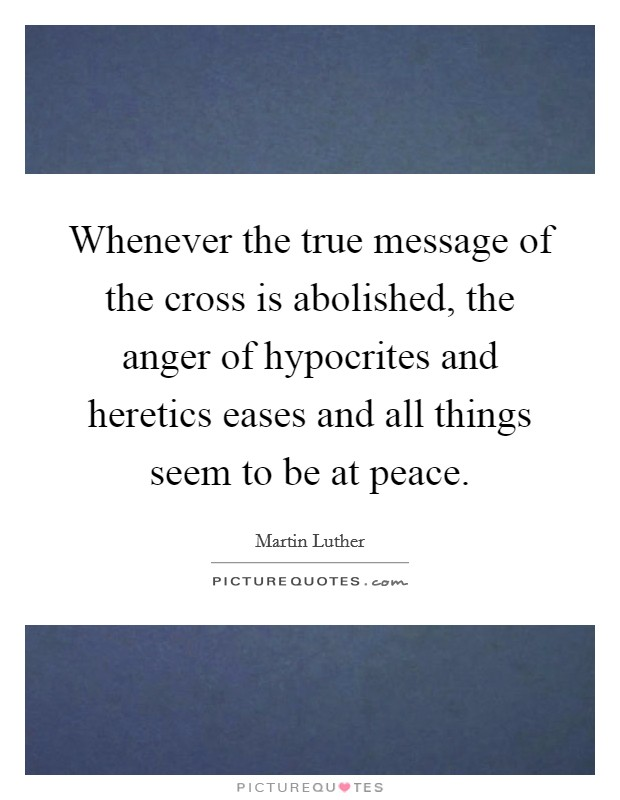 Whenever the true message of the cross is abolished, the anger of hypocrites and heretics eases and all things seem to be at peace Picture Quote #1