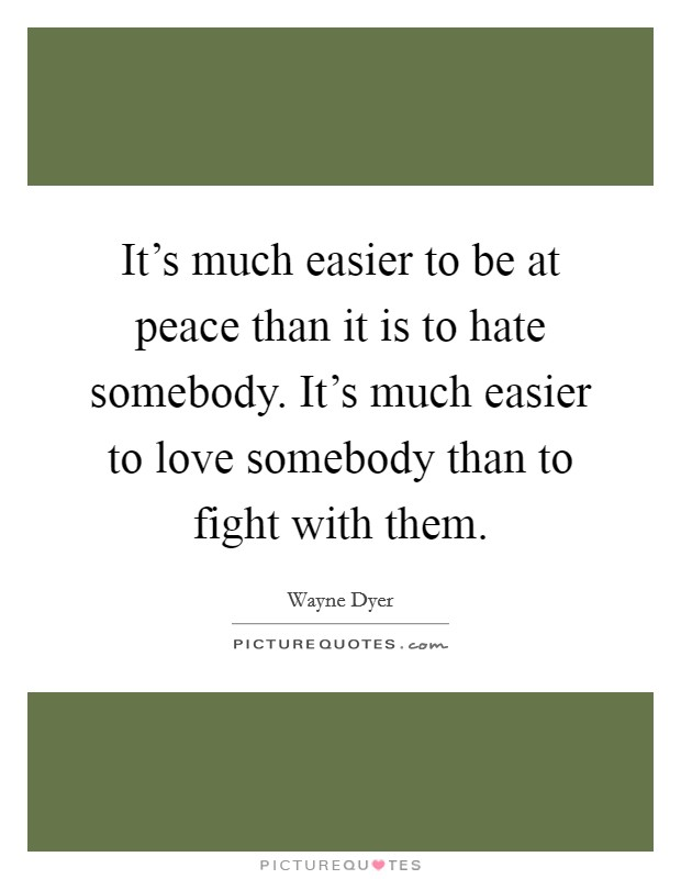 It's much easier to be at peace than it is to hate somebody. It's much easier to love somebody than to fight with them Picture Quote #1