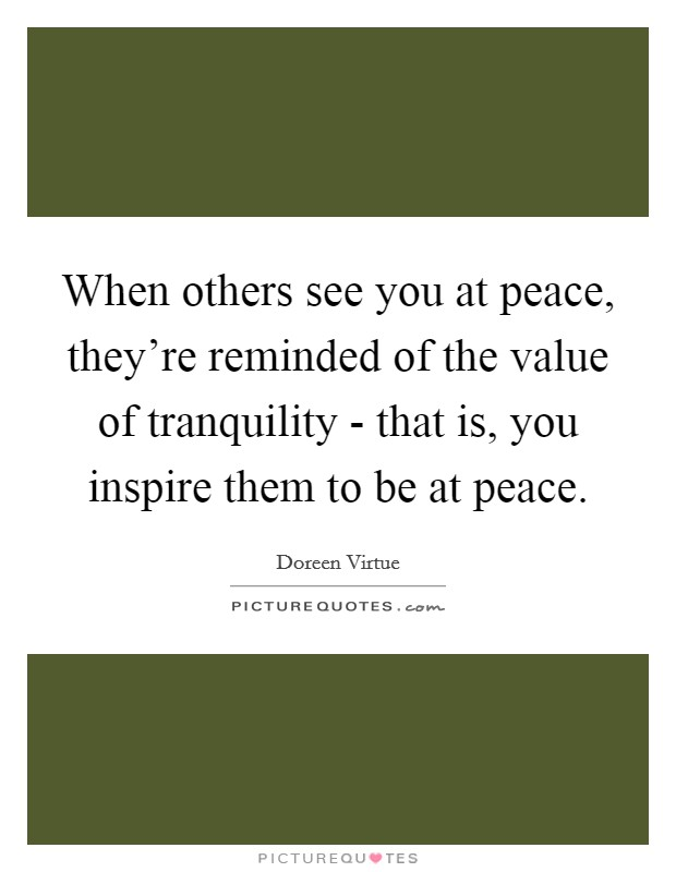 When others see you at peace, they're reminded of the value of tranquility - that is, you inspire them to be at peace Picture Quote #1