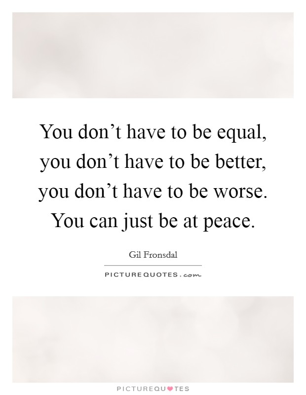 You don't have to be equal, you don't have to be better, you don't have to be worse. You can just be at peace Picture Quote #1