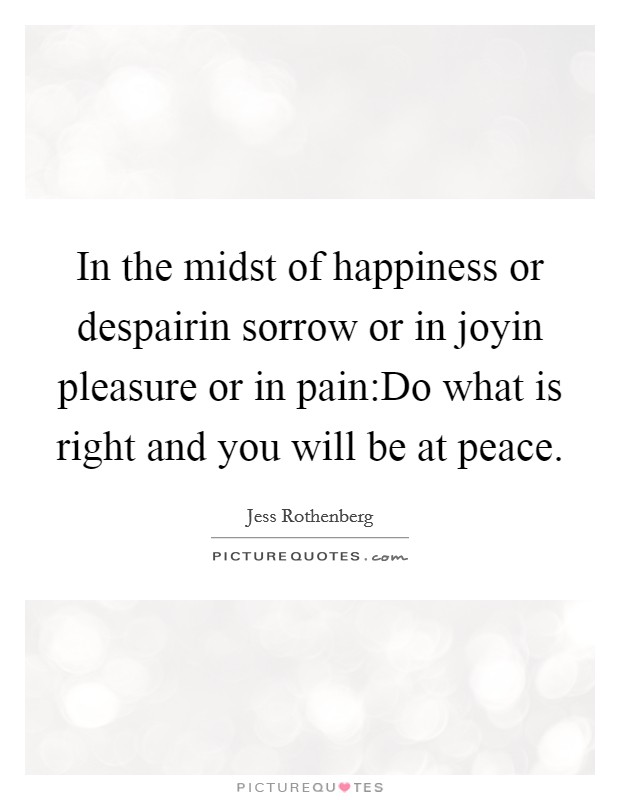 In the midst of happiness or despairin sorrow or in joyin pleasure or in pain:Do what is right and you will be at peace Picture Quote #1