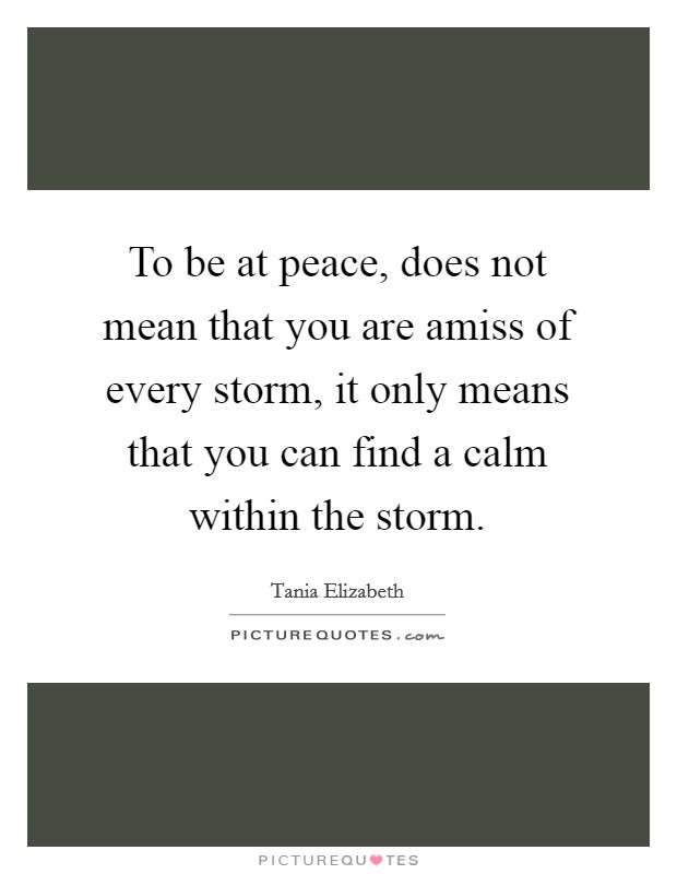 To be at peace, does not mean that you are amiss of every storm, it only means that you can find a calm within the storm Picture Quote #1