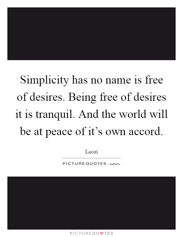 Simplicity has no name is free of desires. Being free of desires it is tranquil. And the world will be at peace of it's own accord Picture Quote #1