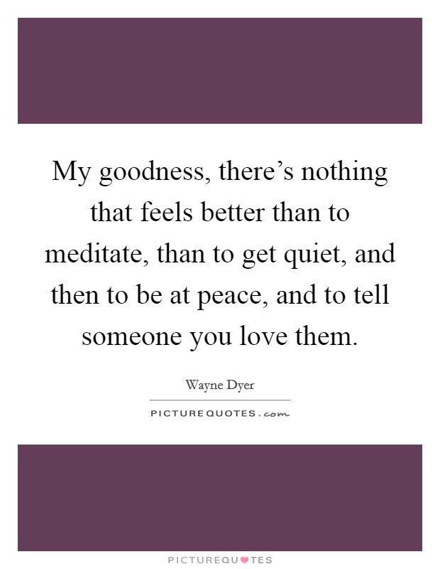 My goodness, there's nothing that feels better than to meditate, than to get quiet, and then to be at peace, and to tell someone you love them Picture Quote #1