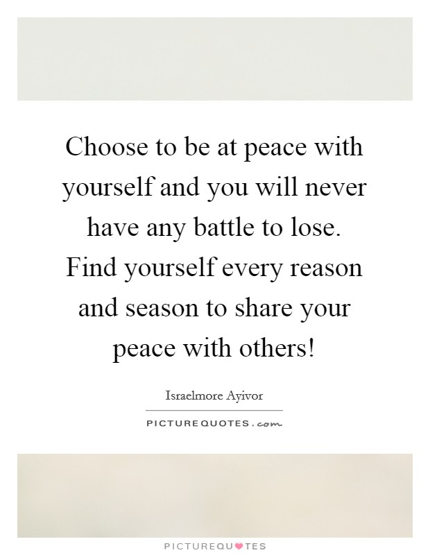 Choose to be at peace with yourself and you will never have any battle to lose. Find yourself every reason and season to share your peace with others! Picture Quote #1