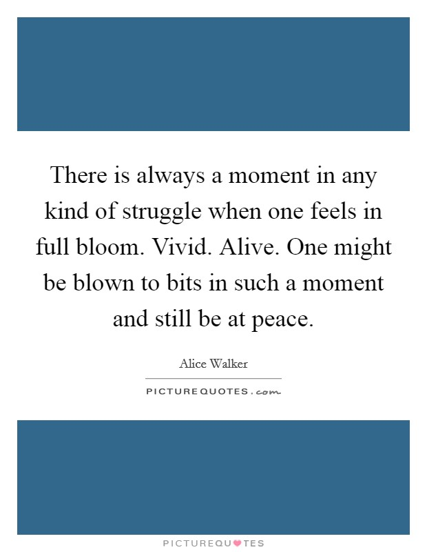 There is always a moment in any kind of struggle when one feels in full bloom. Vivid. Alive. One might be blown to bits in such a moment and still be at peace Picture Quote #1