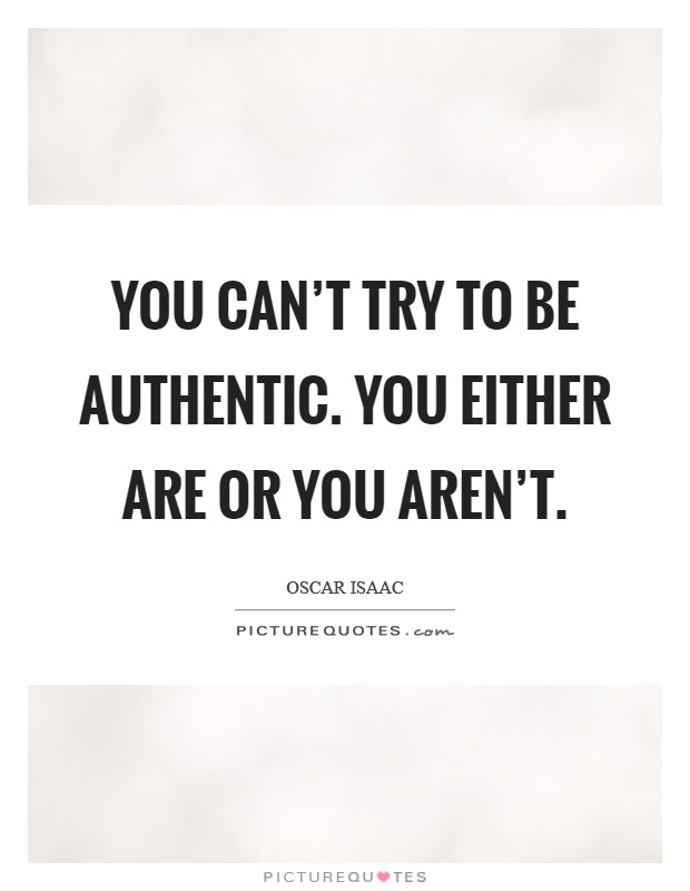 You can't try to be authentic. You either are or you aren't Picture Quote #1