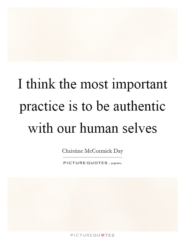 I think the most important practice is to be authentic with our human selves Picture Quote #1