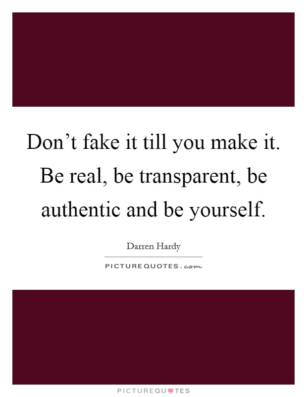 Don't fake it till you make it. Be real, be transparent, be authentic and be yourself Picture Quote #1