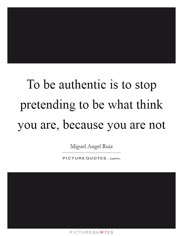 To be authentic is to stop pretending to be what think you are, because you are not Picture Quote #1