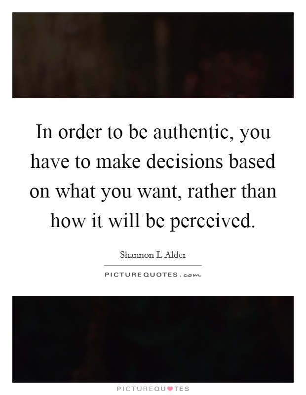 In order to be authentic, you have to make decisions based on what you want, rather than how it will be perceived Picture Quote #1