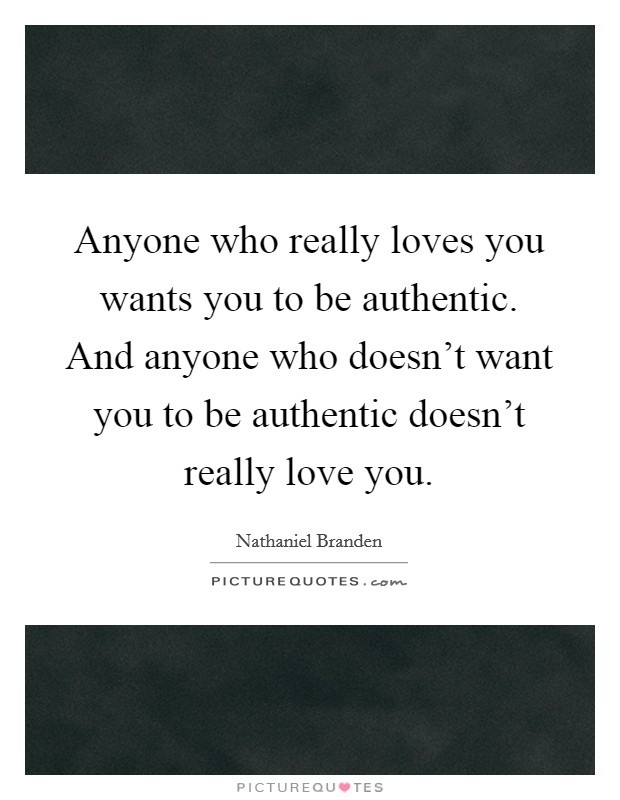 Anyone who really loves you wants you to be authentic. And anyone who doesn't want you to be authentic doesn't really love you Picture Quote #1