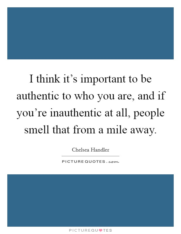 I think it's important to be authentic to who you are, and if you're inauthentic at all, people smell that from a mile away Picture Quote #1