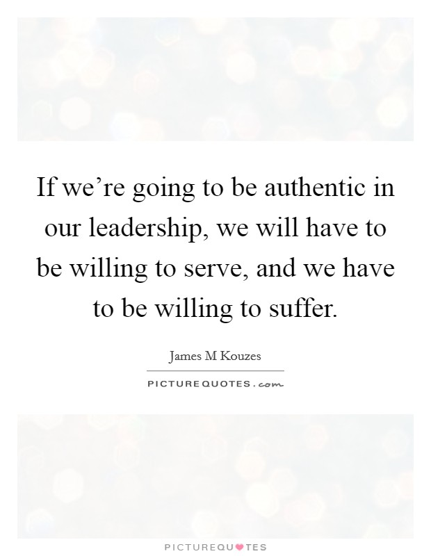 If we're going to be authentic in our leadership, we will have to be willing to serve, and we have to be willing to suffer Picture Quote #1