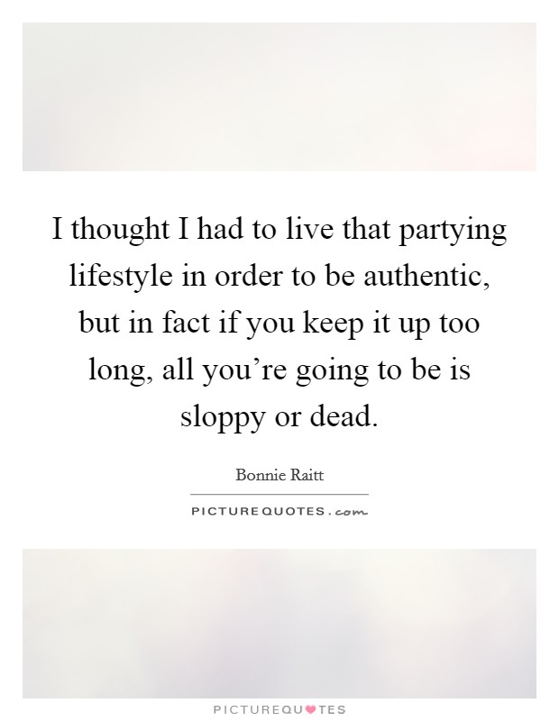 I thought I had to live that partying lifestyle in order to be authentic, but in fact if you keep it up too long, all you're going to be is sloppy or dead Picture Quote #1