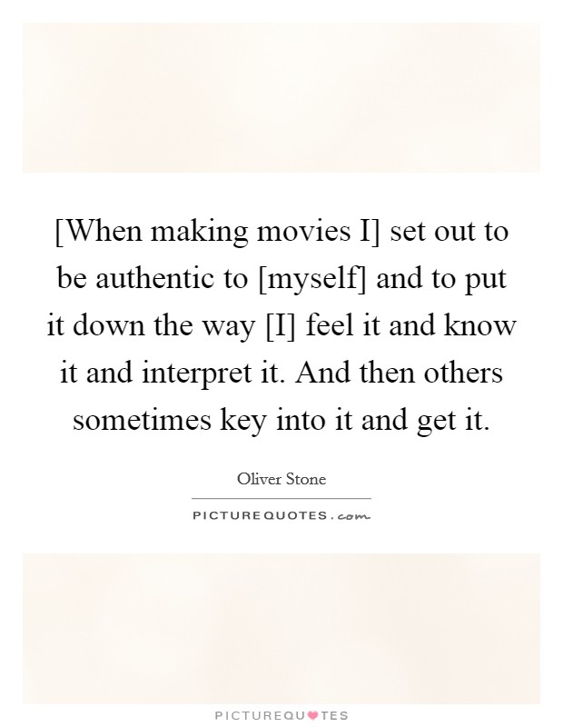 [When making movies I] set out to be authentic to [myself] and to put it down the way [I] feel it and know it and interpret it. And then others sometimes key into it and get it Picture Quote #1