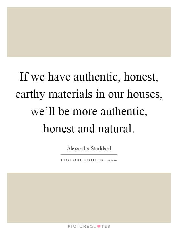 If we have authentic, honest, earthy materials in our houses, we'll be more authentic, honest and natural Picture Quote #1