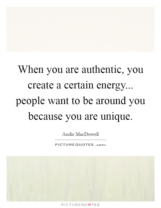 When you are authentic, you create a certain energy... people want to be around you because you are unique Picture Quote #1