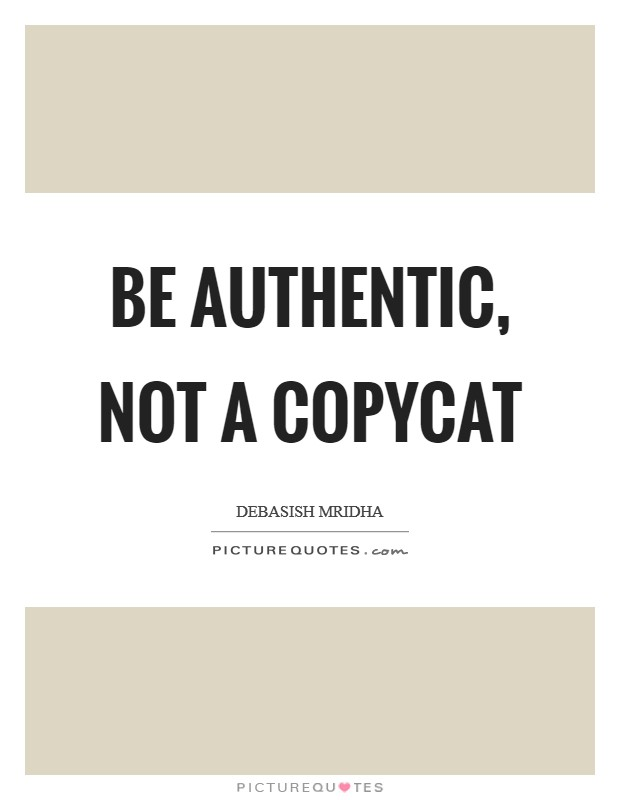 Be authentic, not a copycat Picture Quote #1