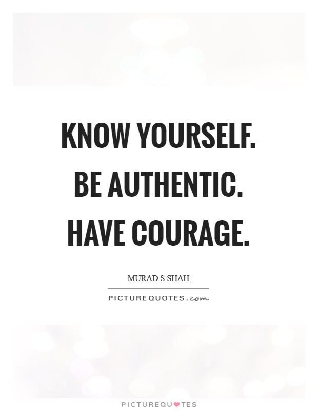 Know yourself. Be authentic. Have courage Picture Quote #1