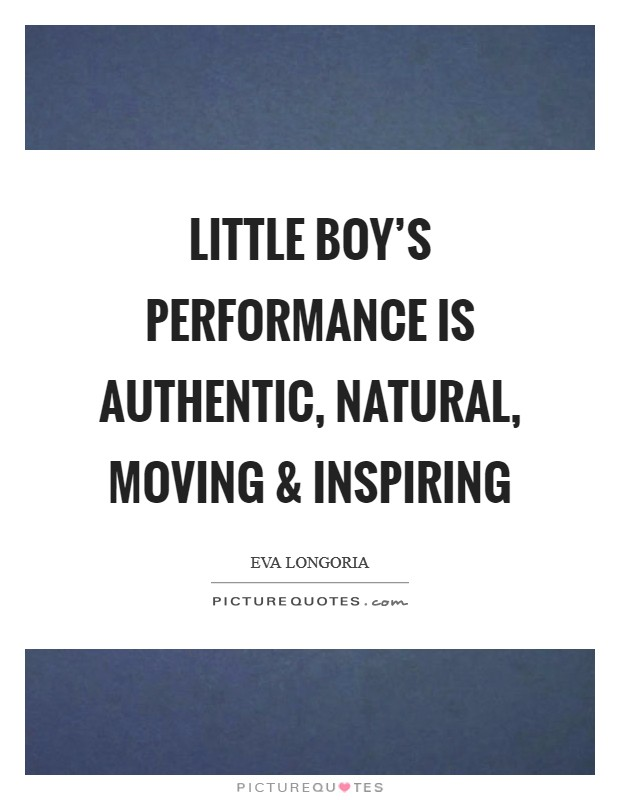 Little Boy's performance is authentic, natural, moving and inspiring Picture Quote #1