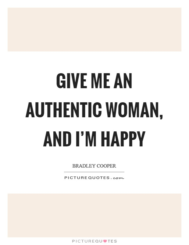 Give me an authentic woman, and I'm happy Picture Quote #1
