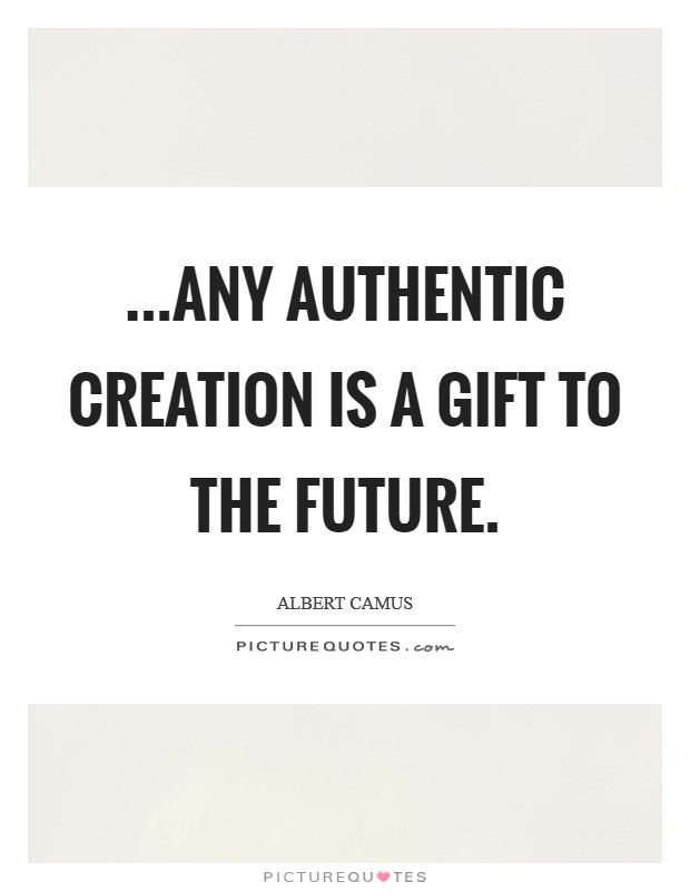 ...Any authentic creation is a gift to the future Picture Quote #1