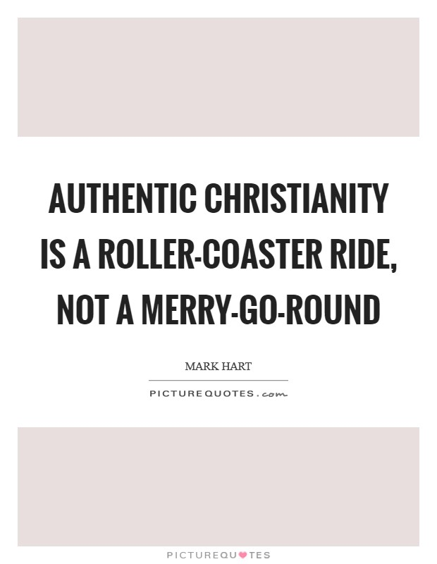 Authentic Christianity is a roller-coaster ride, not a merry-go-round Picture Quote #1