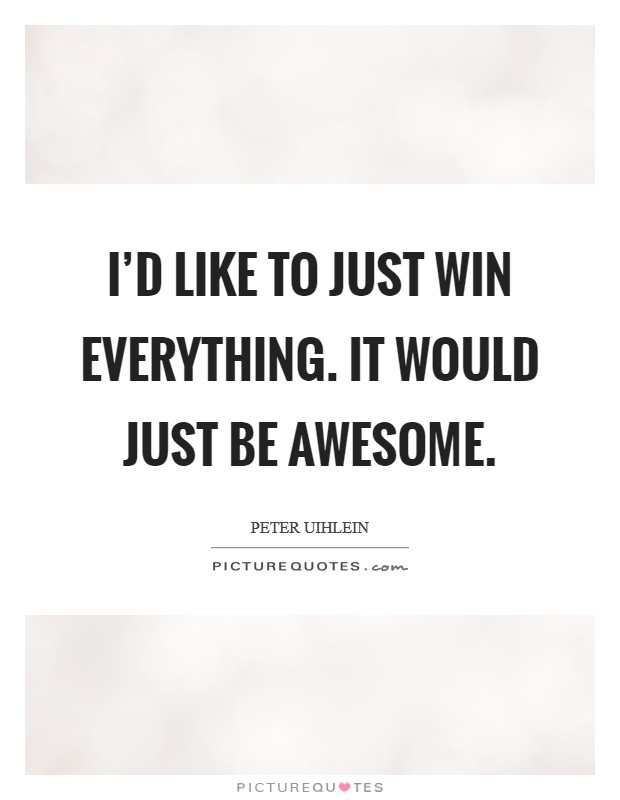 I'd like to just win everything. It would just be awesome Picture Quote #1
