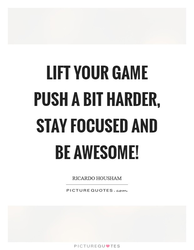 Lift your game push a bit harder, stay focused and be awesome! Picture Quote #1