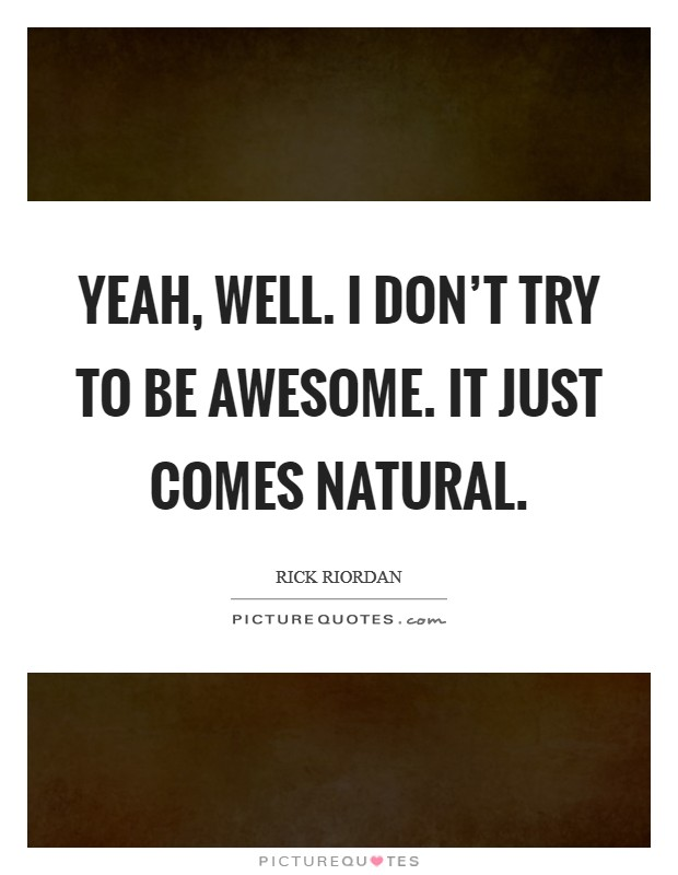Yeah, well. I don't try to be awesome. It just comes natural Picture Quote #1