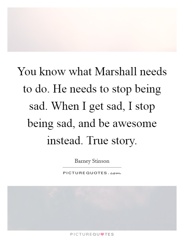 You know what Marshall needs to do. He needs to stop being sad. When I get sad, I stop being sad, and be awesome instead. True story Picture Quote #1
