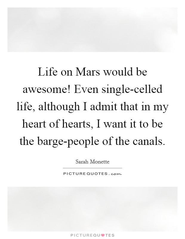 Life on Mars would be awesome! Even single-celled life, although I admit that in my heart of hearts, I want it to be the barge-people of the canals Picture Quote #1