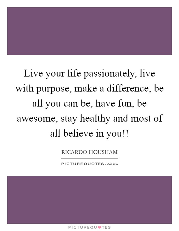Live your life passionately, live with purpose, make a difference, be all you can be, have fun, be awesome, stay healthy and most of all believe in you!! Picture Quote #1
