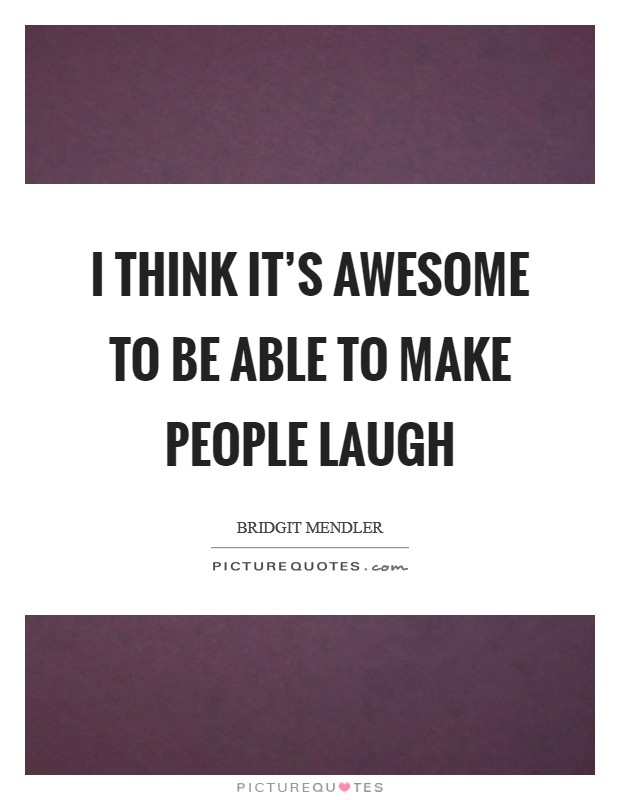 I think it's awesome to be able to make people laugh Picture Quote #1