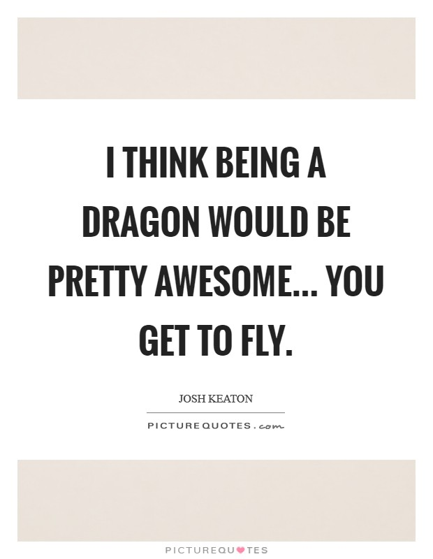 I think being a dragon would be pretty awesome... you get to fly Picture Quote #1