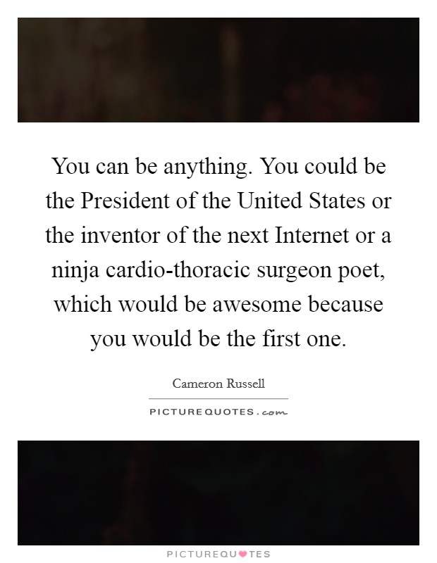 You can be anything. You could be the President of the United States or the inventor of the next Internet or a ninja cardio-thoracic surgeon poet, which would be awesome because you would be the first one Picture Quote #1